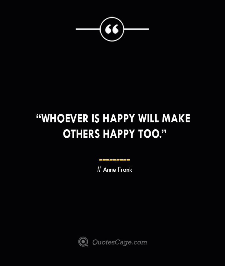 Whoever is happy will make others happy too. —Anne Frank