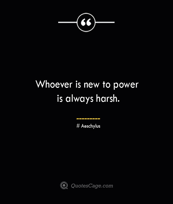 Whoever is new to power is always harsh. Aeschylus