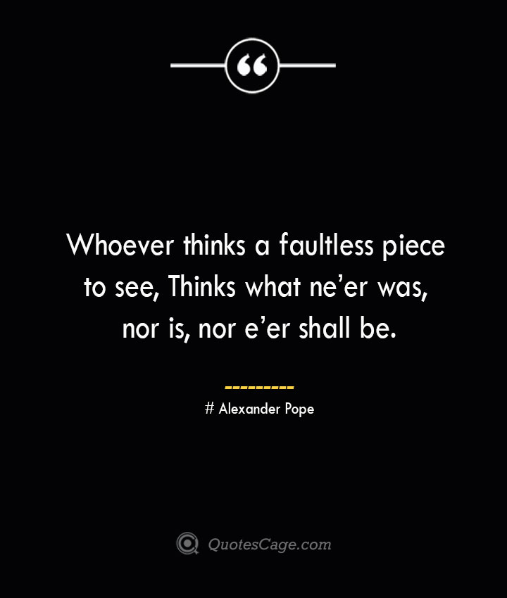 Whoever thinks a faultless piece to see Thinks what neer was nor is nor eer shall be.— Alexander Pope