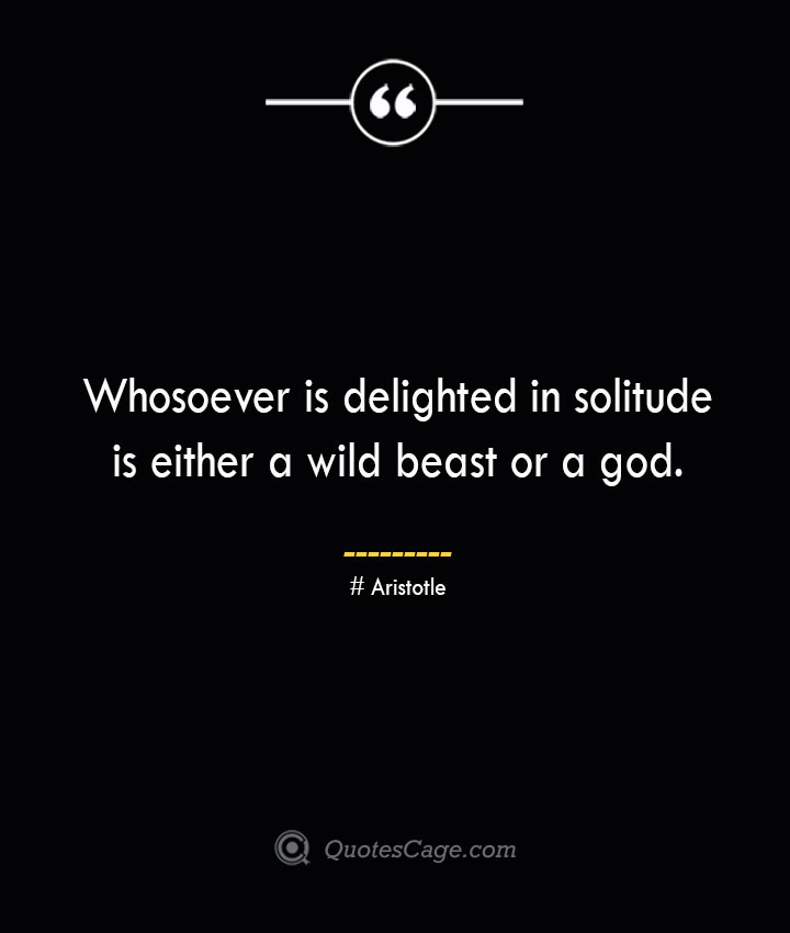 Whosoever is delighted in solitude is either a wild beast or a god. Aristotle