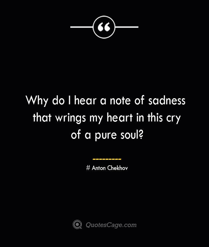 Why do I hear a note of sadness that wrings my heart in this cry of a pure soul— Anton Chekhov