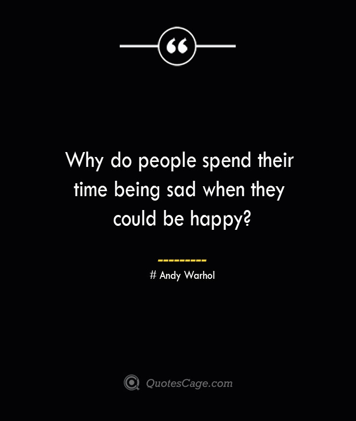 Why do people spend their time being sad when they could be happy — Andy Warhol