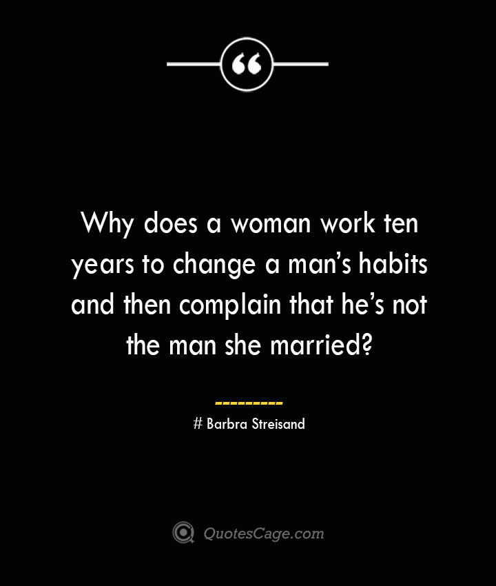 Why does a woman work ten years to change a mans habits and then complain that hes not the man she married— Barbra Streisand
