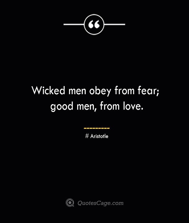 Wicked men obey from fear good men from love.— Aristotle 1