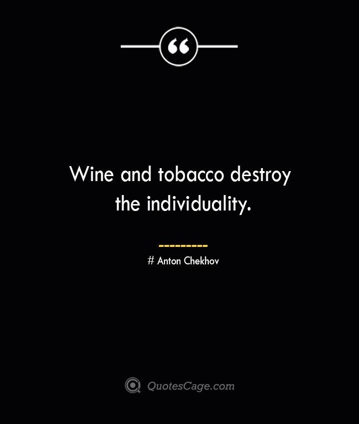 Wine and tobacco destroy the individuality.— Anton Chekhov
