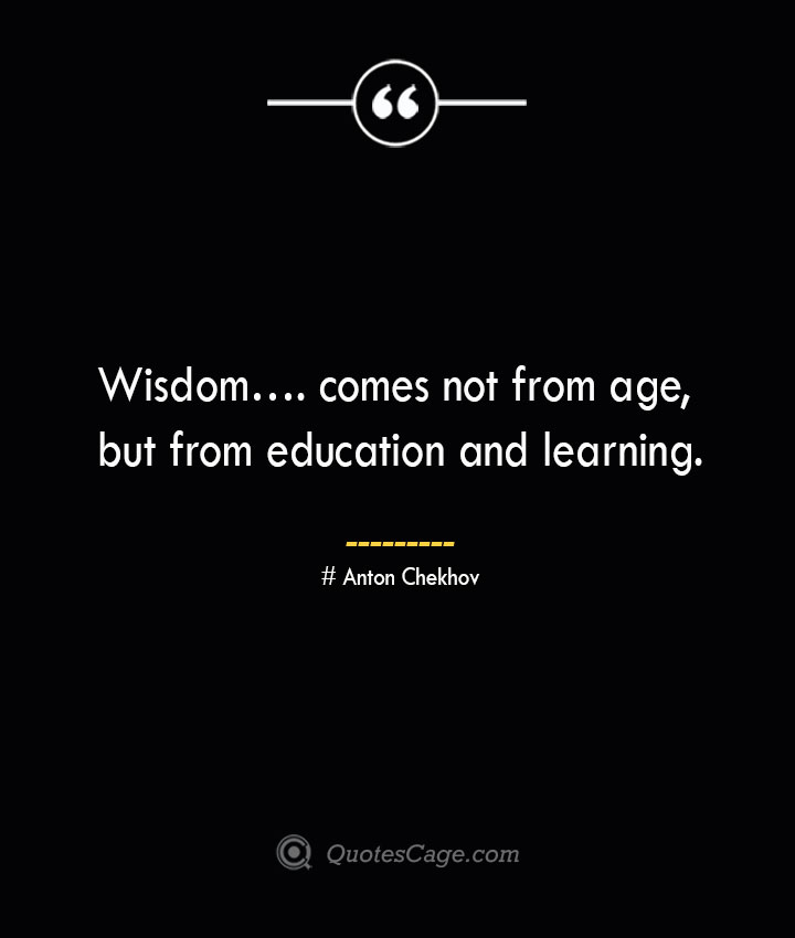Wisdom…. comes not from age but from education and learning. Anton Chekhov