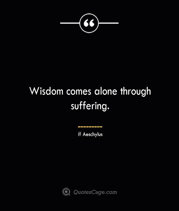 Wisdom comes alone through suffering. –Aeschylus