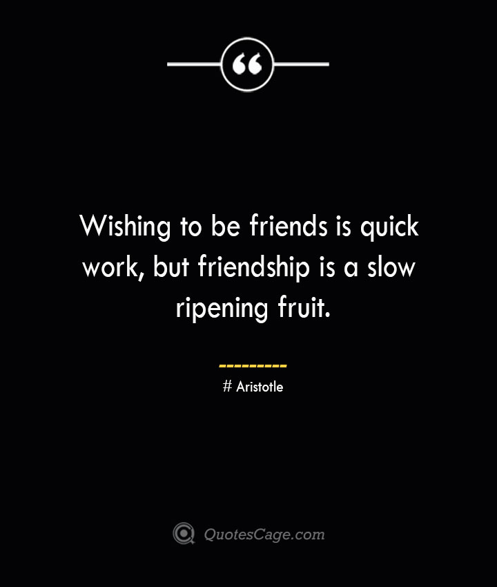 Wishing to be friends is quick work but friendship is a slow ripening fruit.— Aristotle