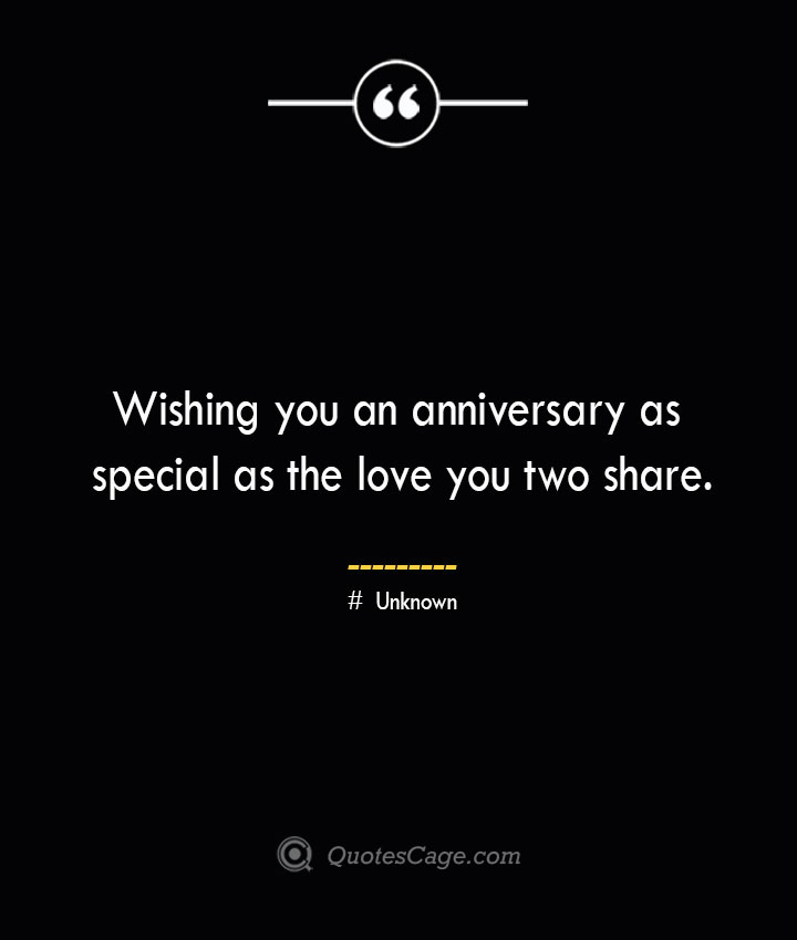 Wishing you an anniversary as special as the love you two share.— Unknown