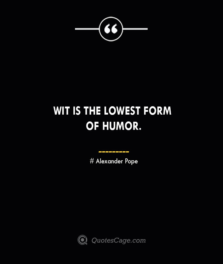 Wit is the lowest form of humor.— Alexander Pope