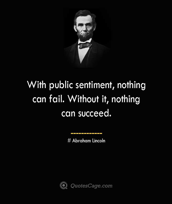 With public sentiment nothing can fail. Without it nothing can succeed. –Abraham Lincoln