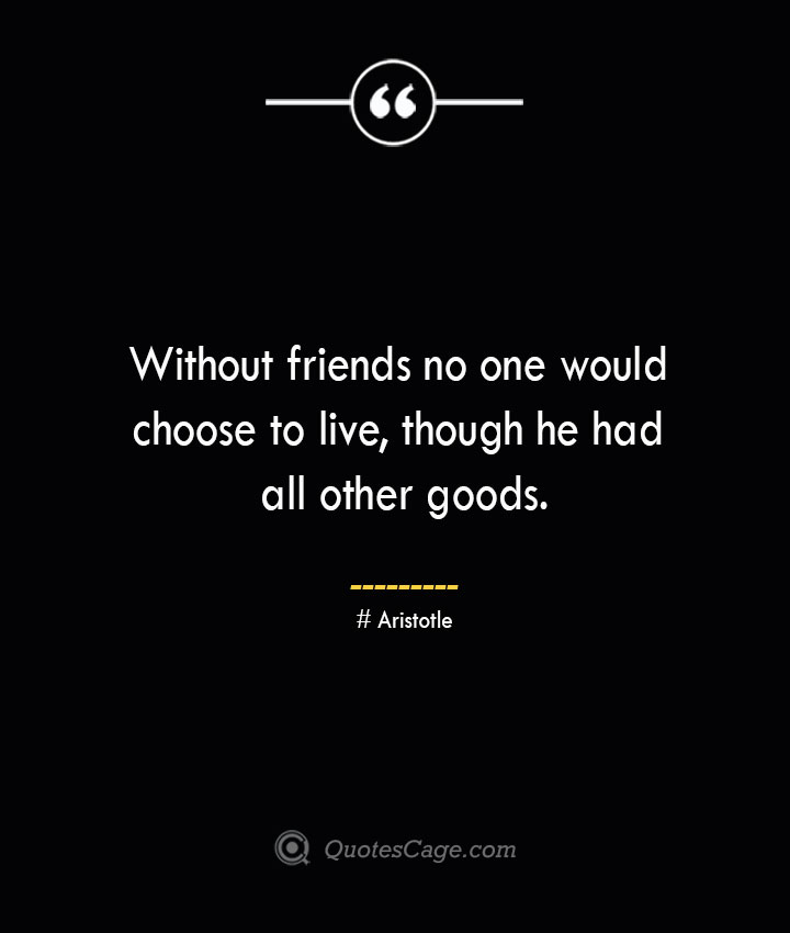 Without friends no one would choose to live though he had all other goods. Aristotle