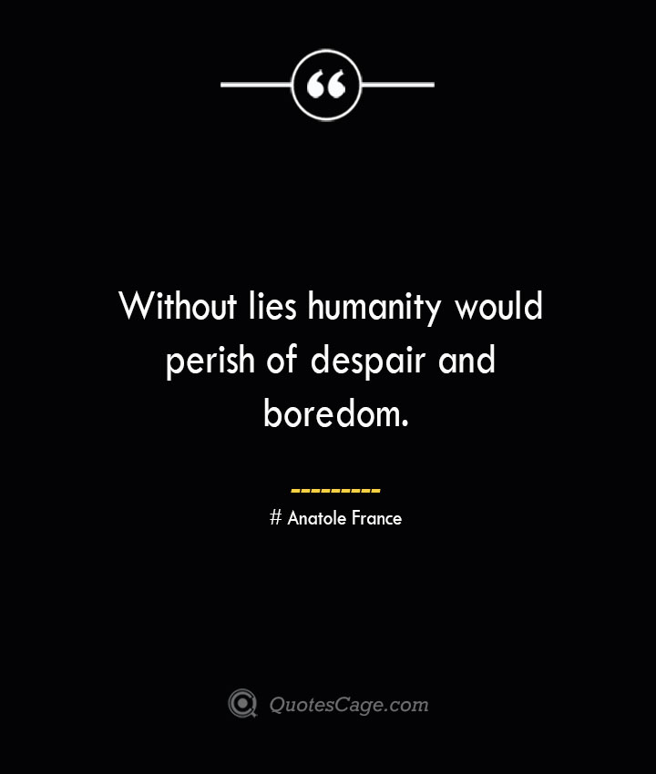 Without lies humanity would perish of despair and boredom. Anatole France