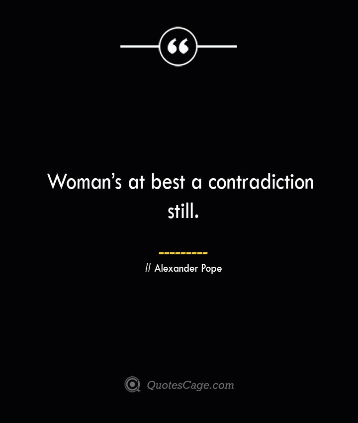 Womans at best a contradiction still.— Alexander Pope