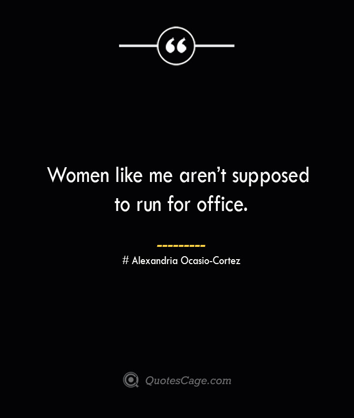 Women like me arent supposed to run for office.— Alexandria Ocasio Cortez