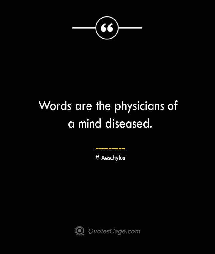 Words are the physicians of a mind diseased. Aeschylus
