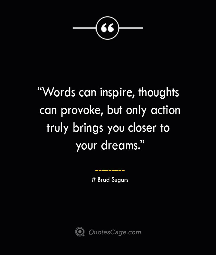 Words can inspire thoughts can provoke but only action truly brings you closer to your dreams. —Brad Sugars