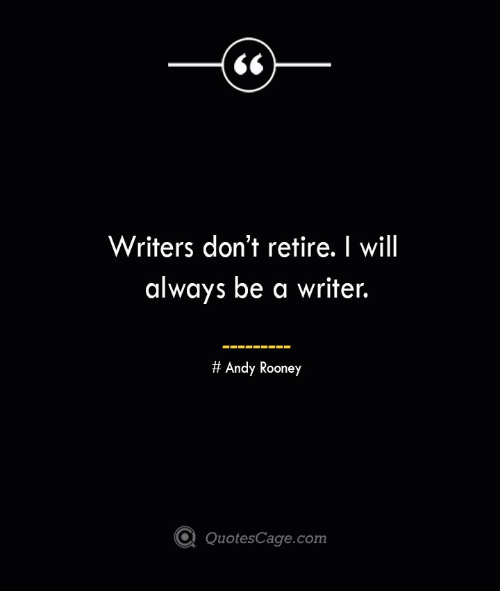 Writers dont retire. I will always be a writer.— Andy Rooney 1