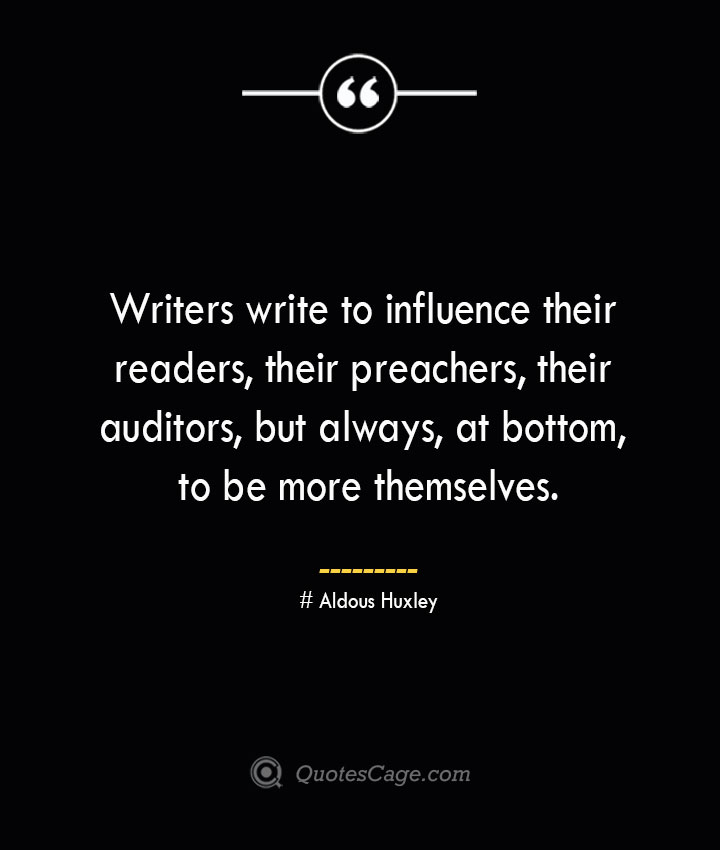 Writers write to influence their readers their preachers their auditors but always at bottom to be more themselves.— Aldous