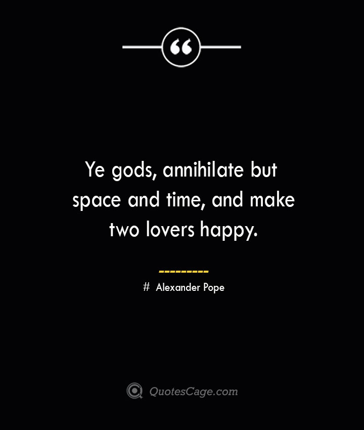 Ye gods annihilate but space and time and make two lovers happy.— Alexander Pope