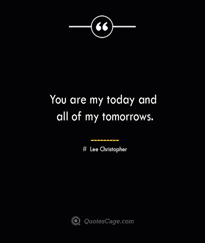 You are my today and all of my tomorrows.— Lee Christopher 1