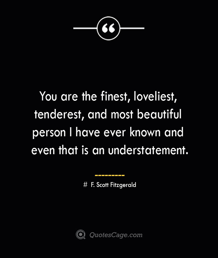 You are the finest loveliest tenderest and most beautiful person I have ever known and even that is an understatement.— F. Scott Fitzgerald