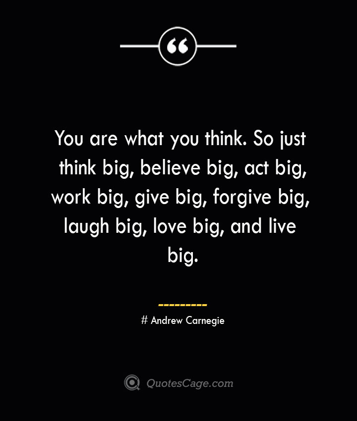 You are what you think. So just think big believe big act big work big give big forgive big laugh big love big and live big.— Andrew Carnegie 1
