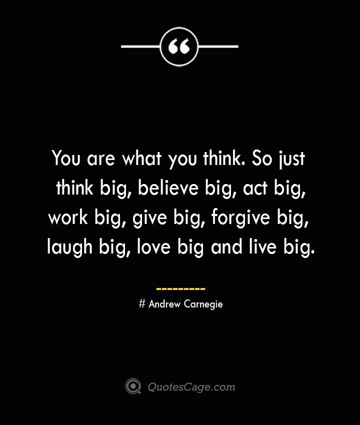You are what you think. So just think big believe big act big work big give big forgive big laugh big love big and live big.— Andrew Carnegie