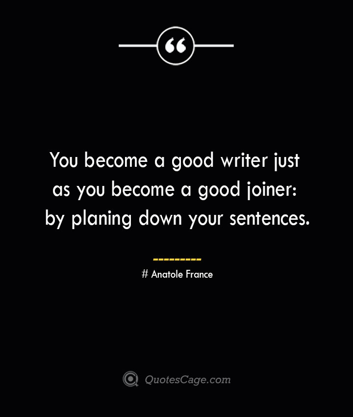 You become a good writer just as you become a good joiner by planing down your sentences.— Anatole France