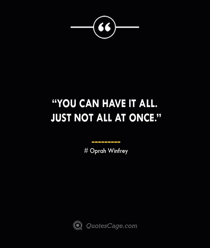 You can have it all. Just not all at once. —Oprah Winfrey