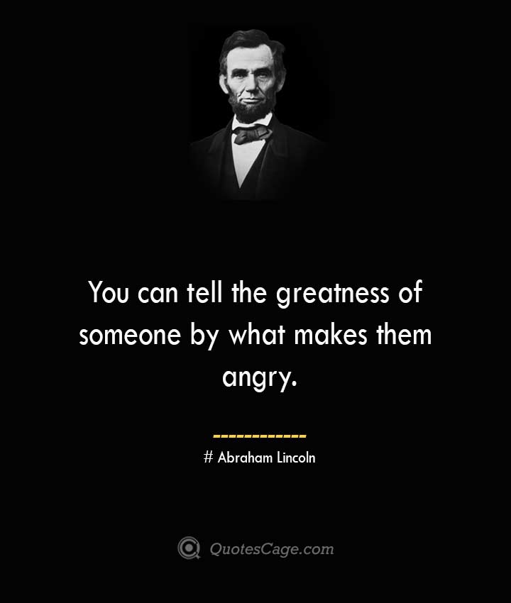 You can tell the greatness of someone by what makes them angry.— Abraham Lincoln