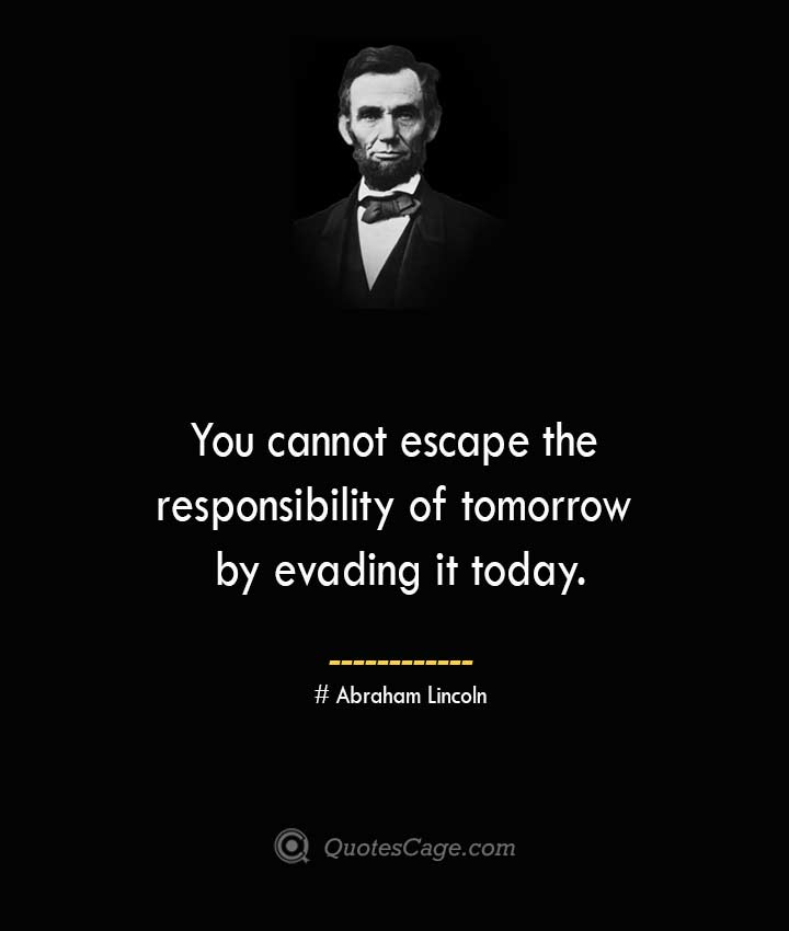 You cannot escape the responsibility of tomorrow by evading it today.— Abraham Lincoln 1