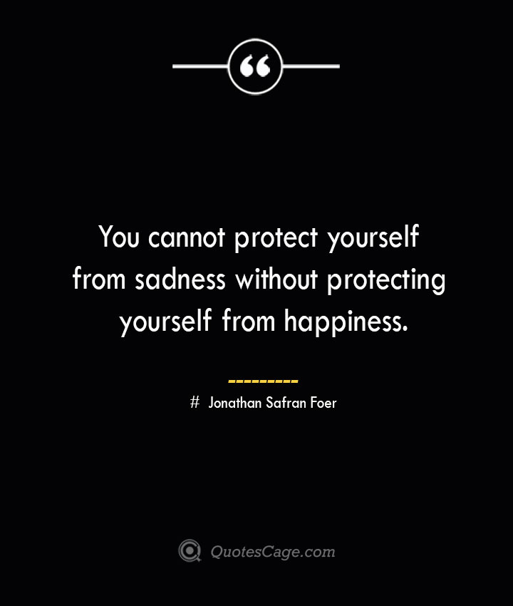 You cannot protect yourself from sadness without protecting yourself from happiness.— Jonathan Safran Foer