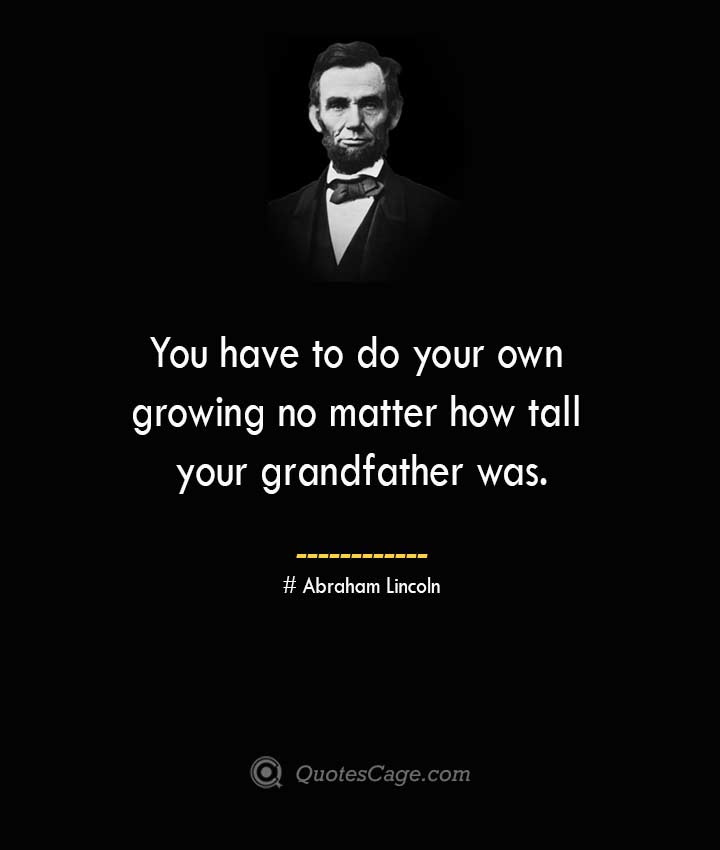 You have to do your own growing no matter how tall your grandfather was. –Abraham Lincoln