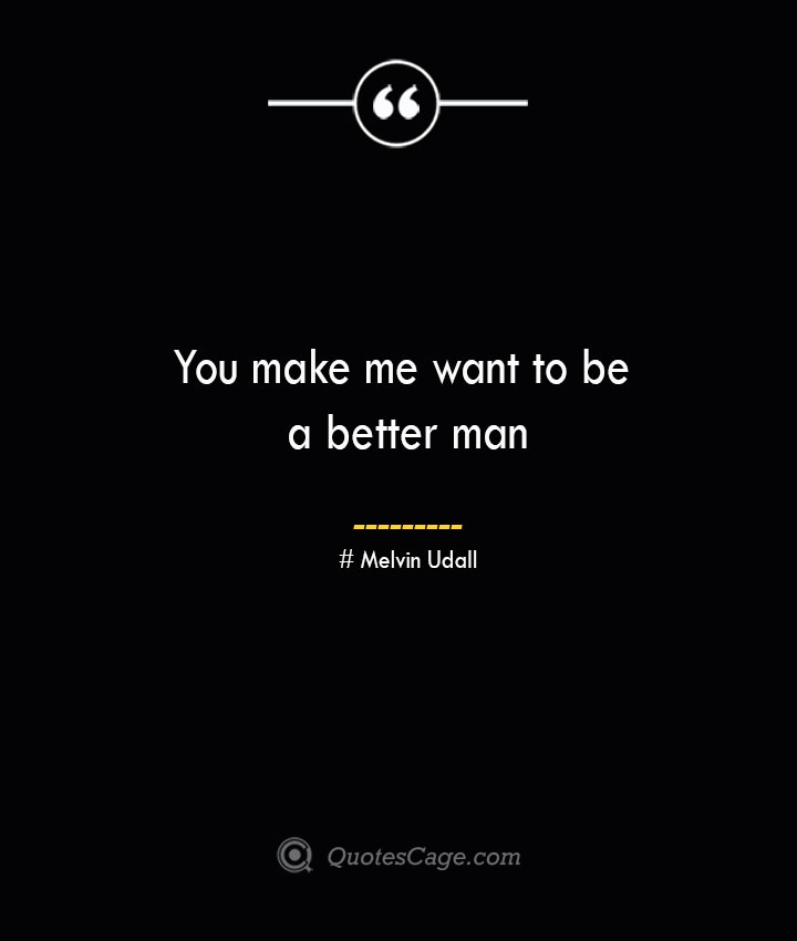 You make me want to be a better man.— Melvin Udall