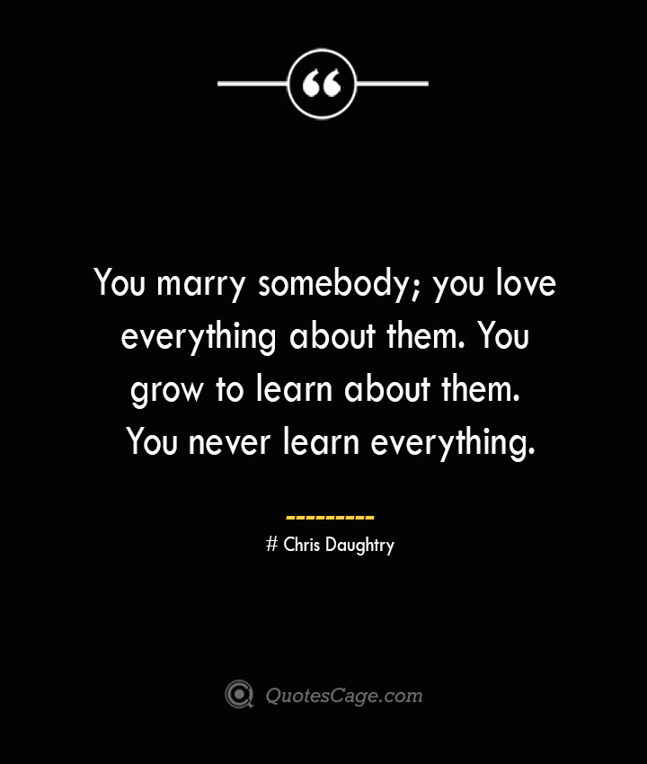 You marry somebody you love everything about them. You grow to learn about them. You never learn everything.— Chris Daughtry