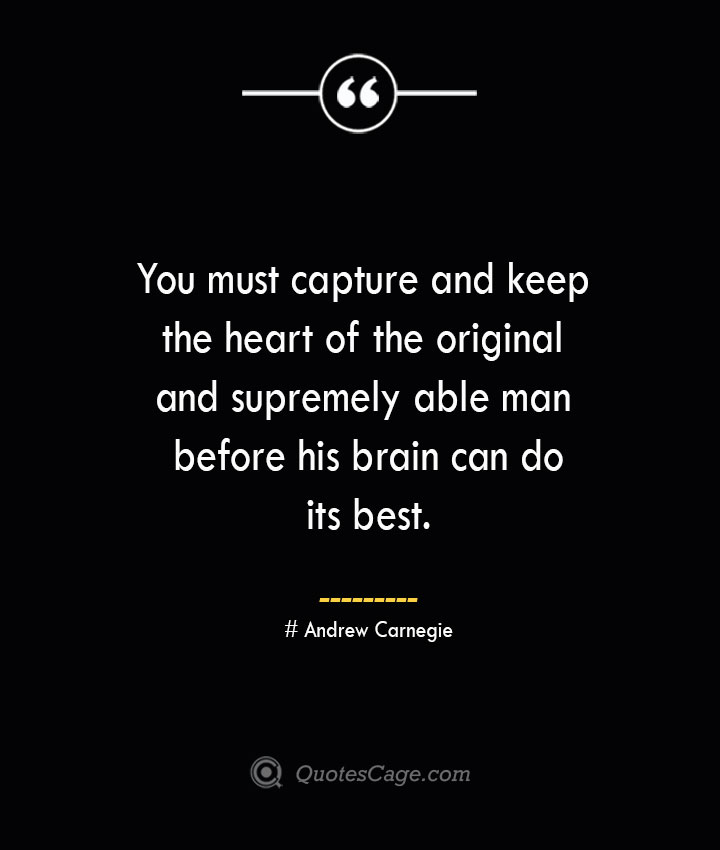 You must capture and keep the heart of the original and supremely able man before his brain can do its best.— Andrew Carnegie