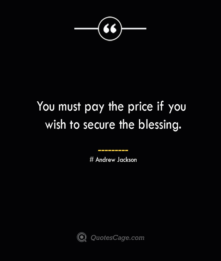 You must pay the price if you wish to secure the blessing.— Andrew Jackson