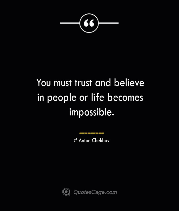 You must trust and believe in people or life becomes impossible. Anton Chekhov 1