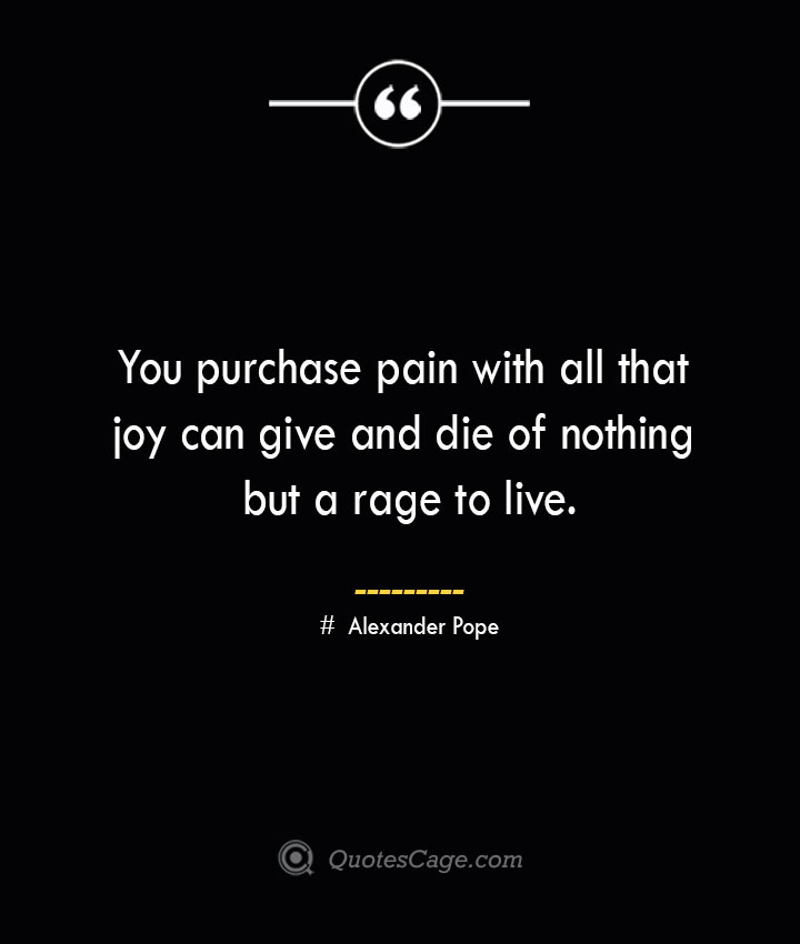 You purchase pain with all that joy can give and die of nothing but a rage to live.— Alexander Pope