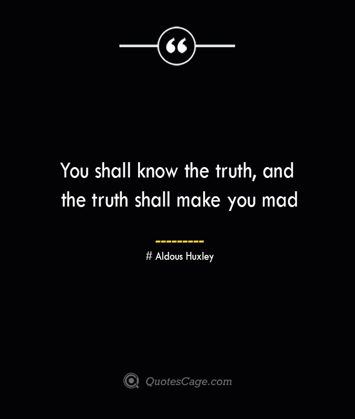 You shall know the truth and the truth shall make you mad..— Aldous Huxley 1