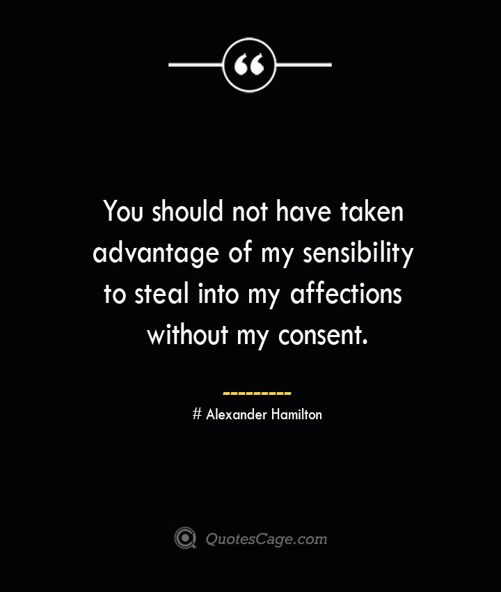 You should not have taken advantage of my sensibility to steal into my affections without my consent. Alexander Hamilton 1