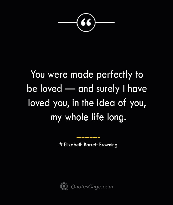You were made perfectly to be loved — and surely I have loved you in the idea of you my whole life long.— Elizabeth Barrett Browning