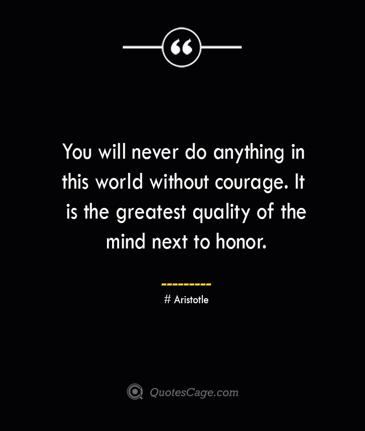 You will never do anything in this world without courage. It is the greatest quality of the mind next to honor.— Aristotle