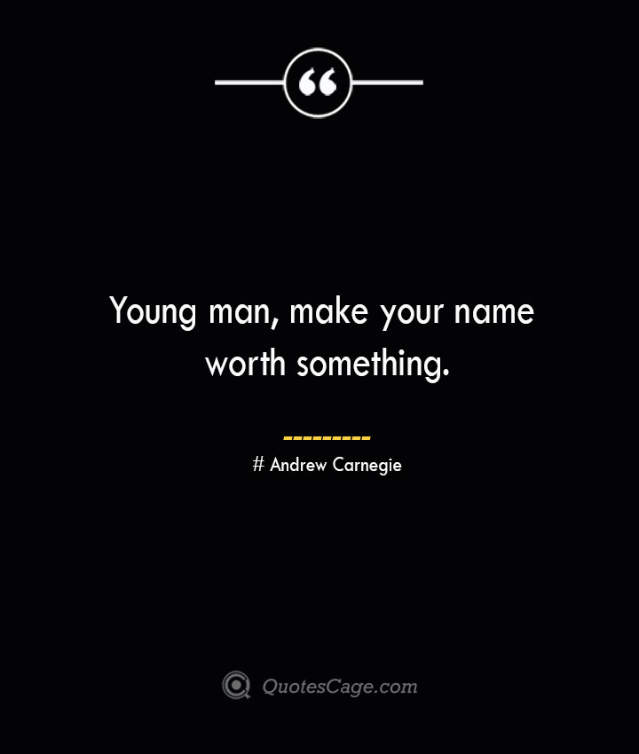 Young man make your name worth something. Andrew Carnegie
