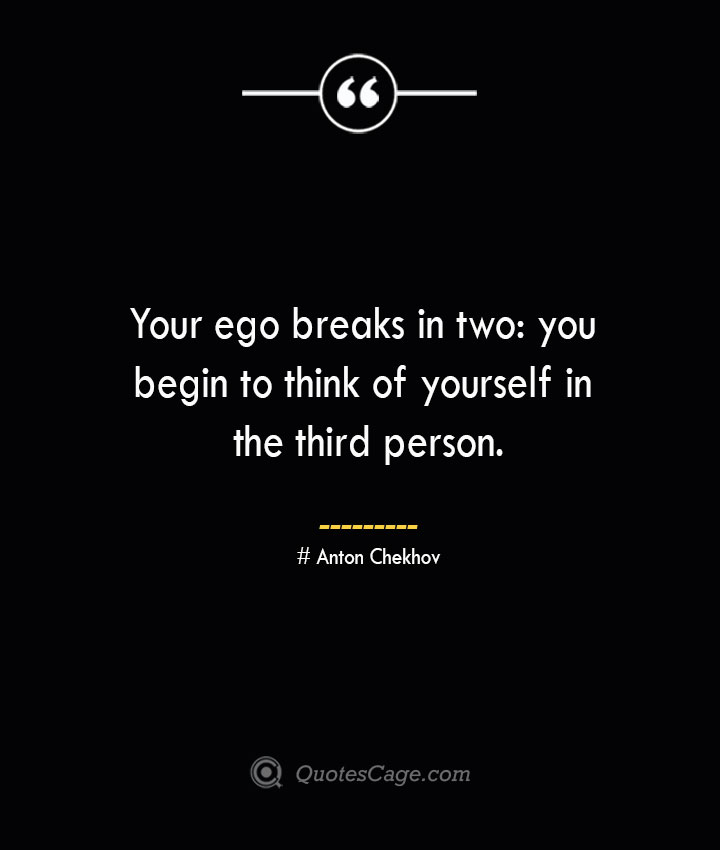 Your ego breaks in two you begin to think of yourself in the third person.— Anton Chekhov