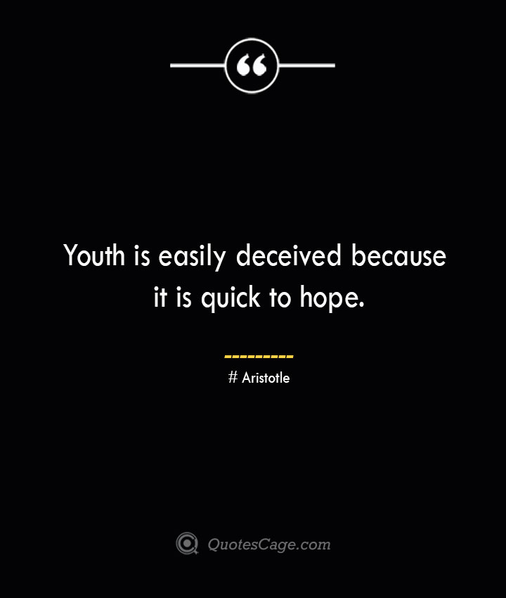 Youth is easily deceived because it is quick to hope. Aristotle