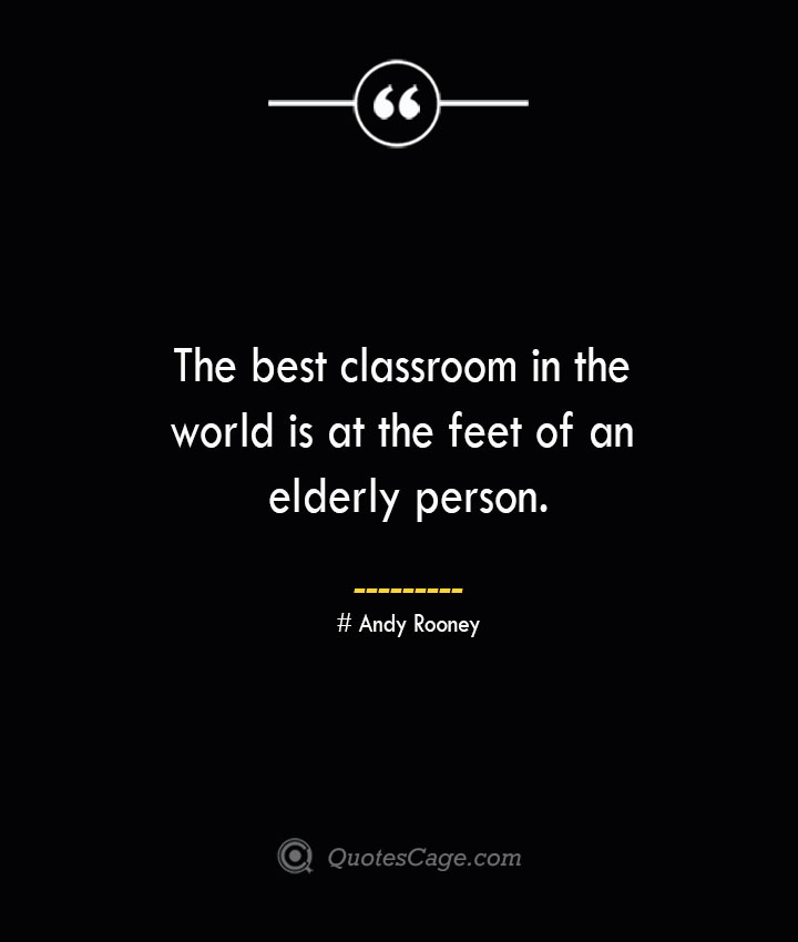 the best classroom in the world is at the feet of an elderly person.— Andy Rooney 1