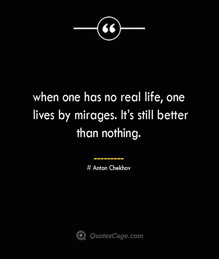 when one has no real life one lives by mirages. Its still better than nothing. Anton Chekhov