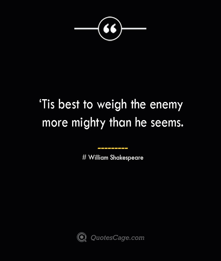 'Tis best to weigh the enemy more mighty than he seems. William Shakespeare
